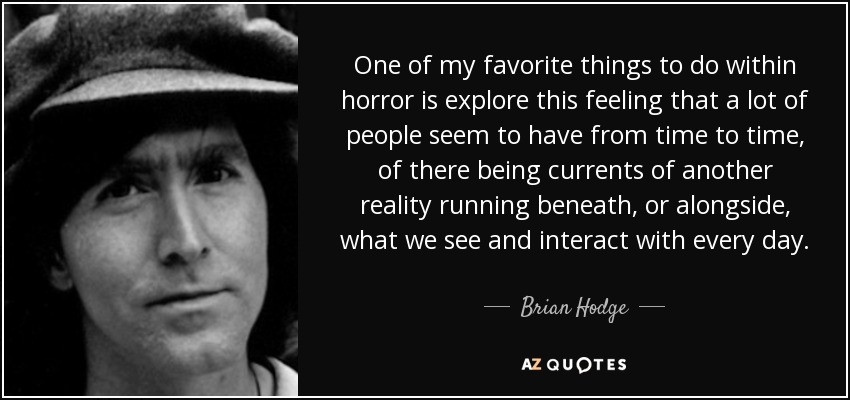 One of my favorite things to do within horror is explore this feeling that a lot of people seem to have from time to time, of there being currents of another reality running beneath, or alongside, what we see and interact with every day. - Brian Hodge