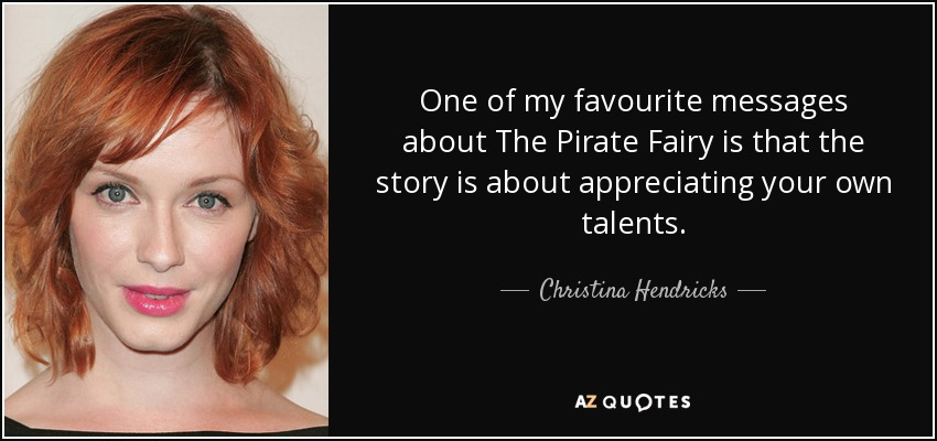 One of my favourite messages about The Pirate Fairy is that the story is about appreciating your own talents. - Christina Hendricks
