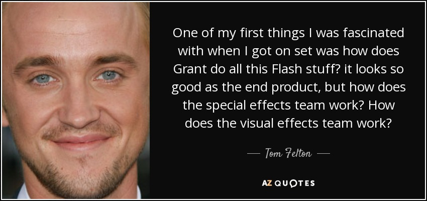 One of my first things I was fascinated with when I got on set was how does Grant do all this Flash stuff? it looks so good as the end product, but how does the special effects team work? How does the visual effects team work? - Tom Felton