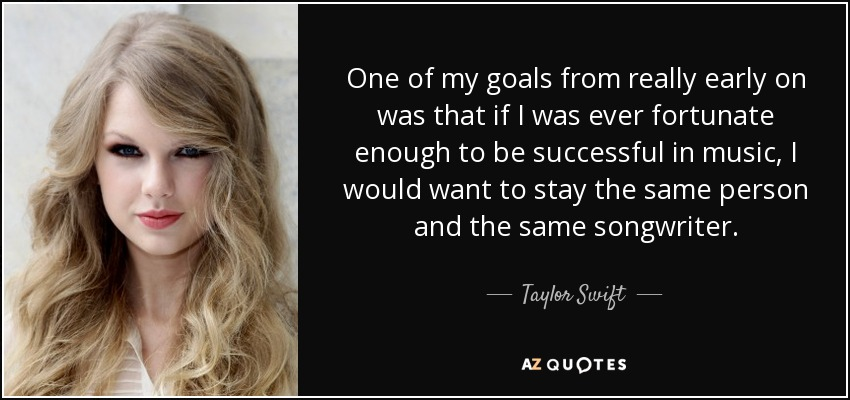 One of my goals from really early on was that if I was ever fortunate enough to be successful in music, I would want to stay the same person and the same songwriter. - Taylor Swift