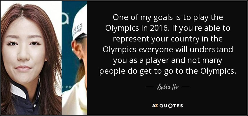 One of my goals is to play the Olympics in 2016. If you're able to represent your country in the Olympics everyone will understand you as a player and not many people do get to go to the Olympics. - Lydia Ko