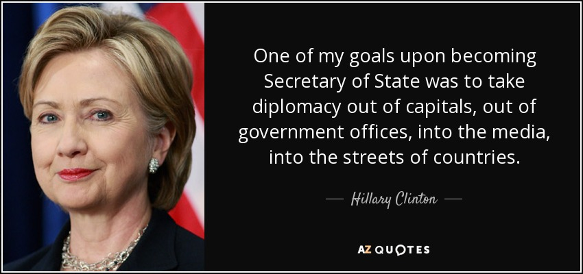One of my goals upon becoming Secretary of State was to take diplomacy out of capitals, out of government offices, into the media, into the streets of countries. - Hillary Clinton