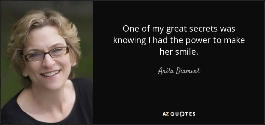 One of my great secrets was knowing I had the power to make her smile. - Anita Diament