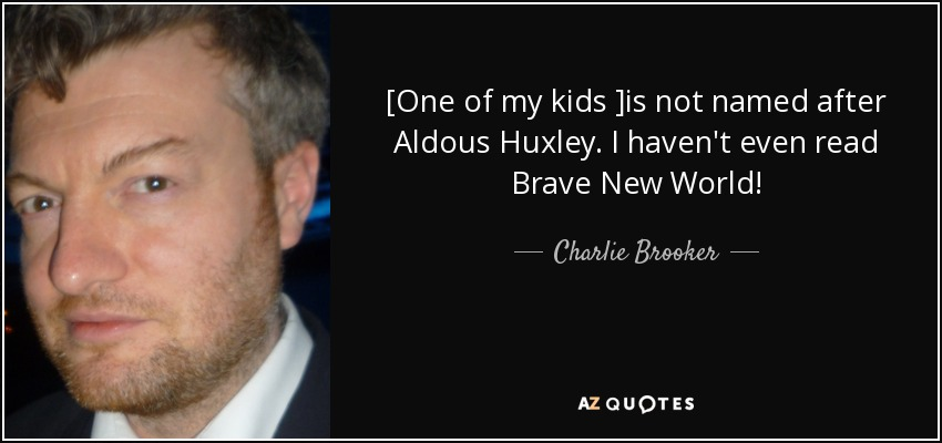 [One of my kids ]is not named after Aldous Huxley. I haven't even read Brave New World! - Charlie Brooker