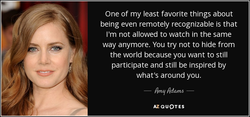 One of my least favorite things about being even remotely recognizable is that I'm not allowed to watch in the same way anymore. You try not to hide from the world because you want to still participate and still be inspired by what's around you. - Amy Adams
