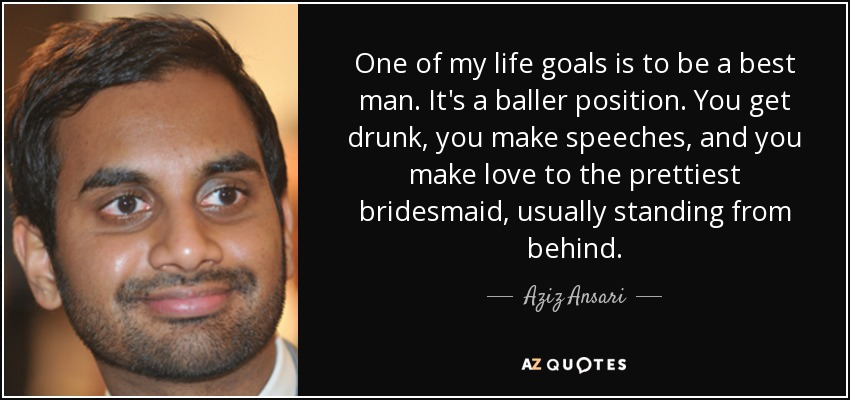 One of my life goals is to be a best man. It's a baller position. You get drunk, you make speeches, and you make love to the prettiest bridesmaid, usually standing from behind. - Aziz Ansari