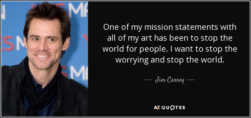 One of my mission statements with all of my art has been to stop the world for people. I want to stop the worrying and stop the world. - Jim Carrey