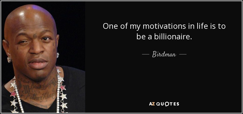 One of my motivations in life is to be a billionaire. - Birdman