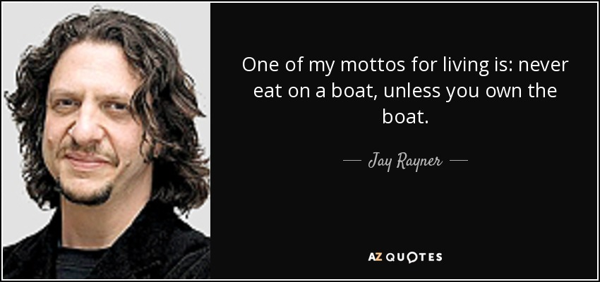 One of my mottos for living is: never eat on a boat, unless you own the boat. - Jay Rayner