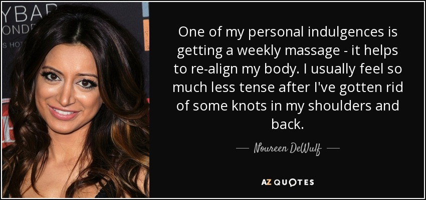 One of my personal indulgences is getting a weekly massage - it helps to re-align my body. I usually feel so much less tense after I've gotten rid of some knots in my shoulders and back. - Noureen DeWulf
