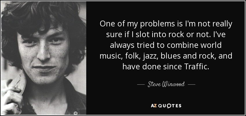 One of my problems is I'm not really sure if I slot into rock or not. I've always tried to combine world music, folk, jazz, blues and rock, and have done since Traffic. - Steve Winwood
