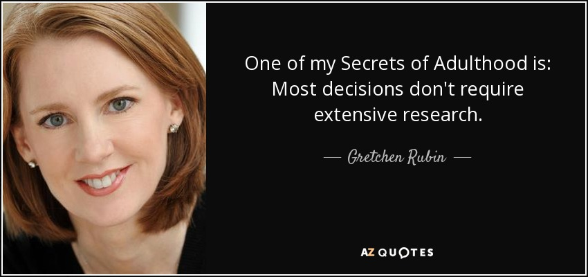 One of my Secrets of Adulthood is: Most decisions don't require extensive research. - Gretchen Rubin