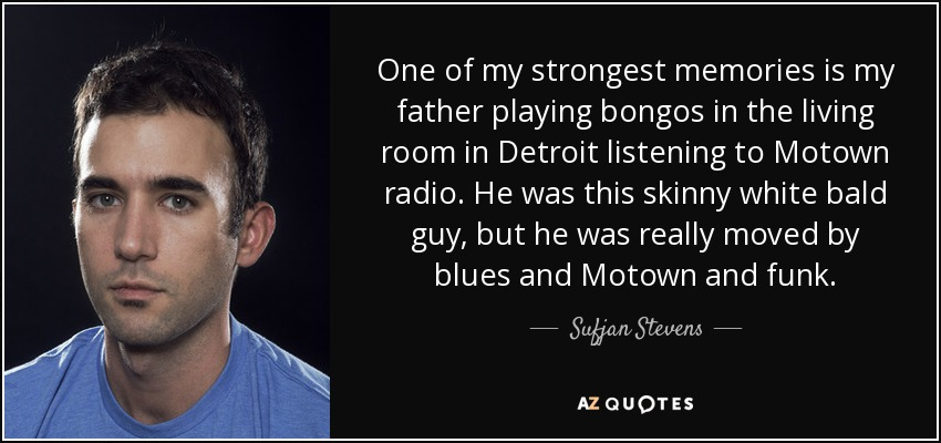 One of my strongest memories is my father playing bongos in the living room in Detroit listening to Motown radio. He was this skinny white bald guy, but he was really moved by blues and Motown and funk. - Sufjan Stevens