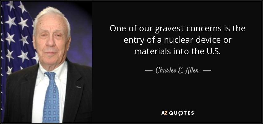 One of our gravest concerns is the entry of a nuclear device or materials into the U.S. - Charles E. Allen
