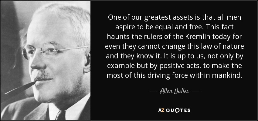 One of our greatest assets is that all men aspire to be equal and free. This fact haunts the rulers of the Kremlin today for even they cannot change this law of nature and they know it. It is up to us, not only by example but by positive acts, to make the most of this driving force within mankind. - Allen Dulles