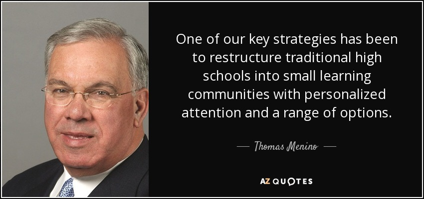 One of our key strategies has been to restructure traditional high schools into small learning communities with personalized attention and a range of options. - Thomas Menino