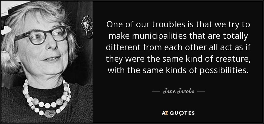 One of our troubles is that we try to make municipalities that are totally different from each other all act as if they were the same kind of creature, with the same kinds of possibilities. - Jane Jacobs