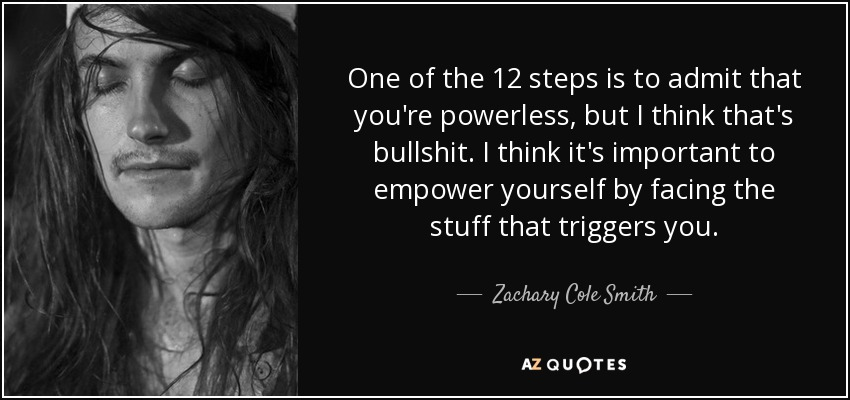 One of the 12 steps is to admit that you're powerless, but I think that's bullshit. I think it's important to empower yourself by facing the stuff that triggers you. - Zachary Cole Smith