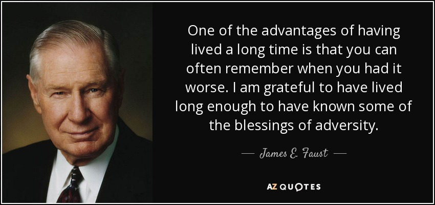 One of the advantages of having lived a long time is that you can often remember when you had it worse. I am grateful to have lived long enough to have known some of the blessings of adversity. - James E. Faust