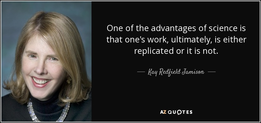 One of the advantages of science is that one's work, ultimately, is either replicated or it is not. - Kay Redfield Jamison