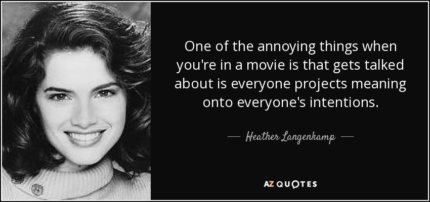 One of the annoying things when you're in a movie is that gets talked about is everyone projects meaning onto everyone's intentions. - Heather Langenkamp
