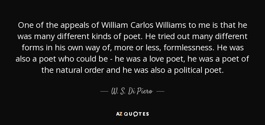 One of the appeals of William Carlos Williams to me is that he was many different kinds of poet. He tried out many different forms in his own way of, more or less, formlessness. He was also a poet who could be - he was a love poet, he was a poet of the natural order and he was also a political poet. - W. S. Di Piero