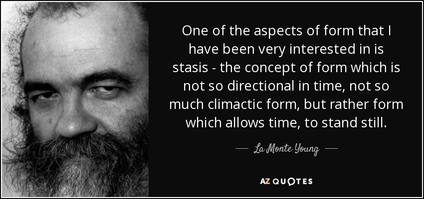 One of the aspects of form that I have been very interested in is stasis - the concept of form which is not so directional in time, not so much climactic form, but rather form which allows time, to stand still. - La Monte Young