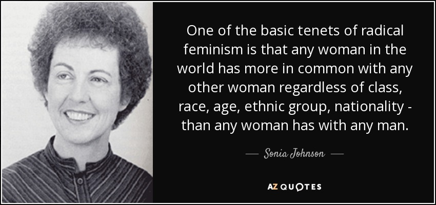 One of the basic tenets of radical feminism is that any woman in the world has more in common with any other woman regardless of class, race, age, ethnic group, nationality - than any woman has with any man. - Sonia Johnson