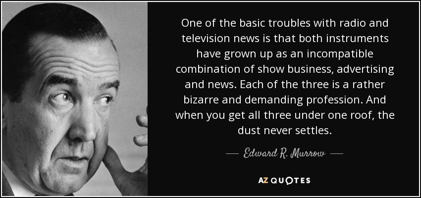 One of the basic troubles with radio and television news is that both instruments have grown up as an incompatible combination of show business, advertising and news. Each of the three is a rather bizarre and demanding profession. And when you get all three under one roof, the dust never settles. - Edward R. Murrow