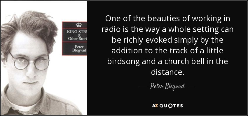 One of the beauties of working in radio is the way a whole setting can be richly evoked simply by the addition to the track of a little birdsong and a church bell in the distance. - Peter Blegvad