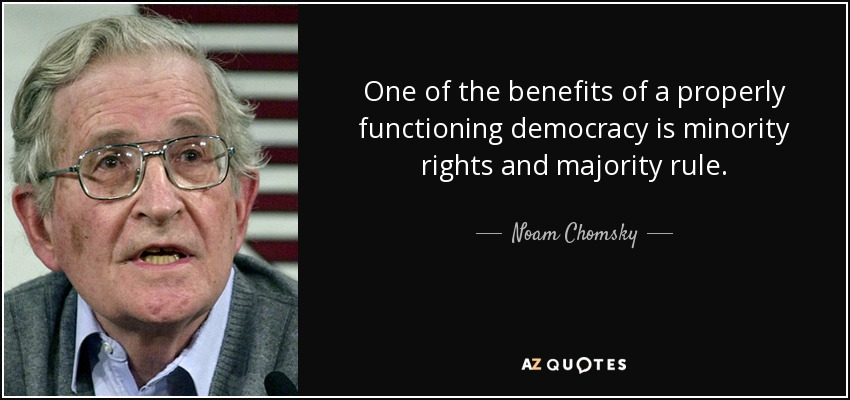 One of the benefits of a properly functioning democracy is minority rights and majority rule. - Noam Chomsky