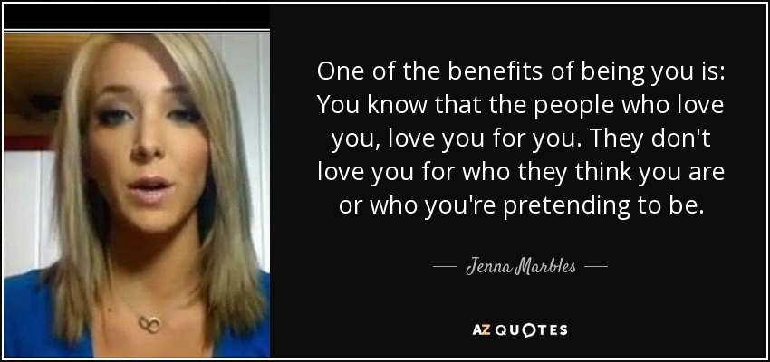 One of the benefits of being you is: You know that the people who love you, love you for you. They don't love you for who they think you are or who you're pretending to be. - Jenna Marbles