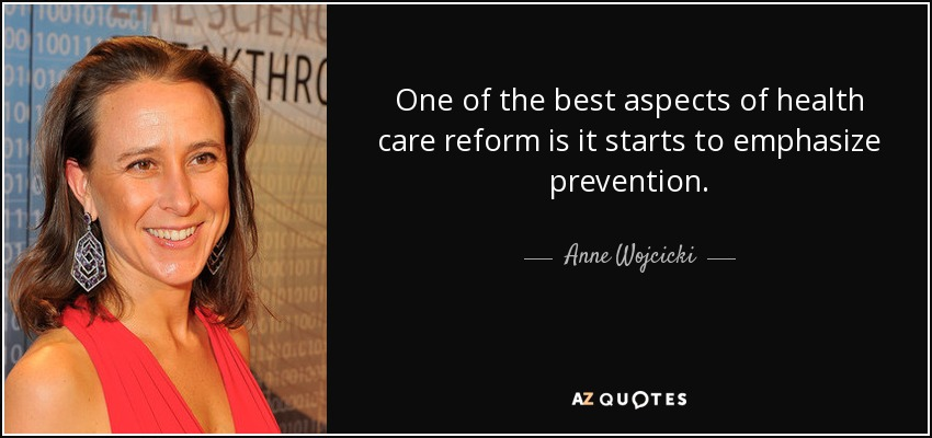 One of the best aspects of health care reform is it starts to emphasize prevention. - Anne Wojcicki
