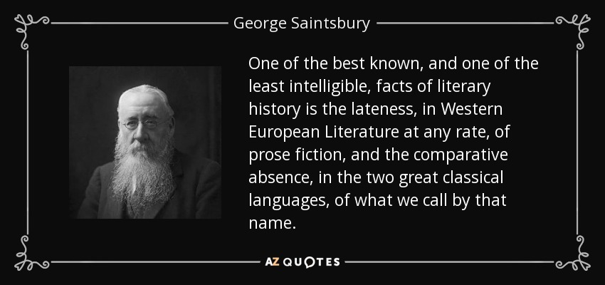 One of the best known, and one of the least intelligible, facts of literary history is the lateness, in Western European Literature at any rate, of prose fiction, and the comparative absence, in the two great classical languages, of what we call by that name. - George Saintsbury