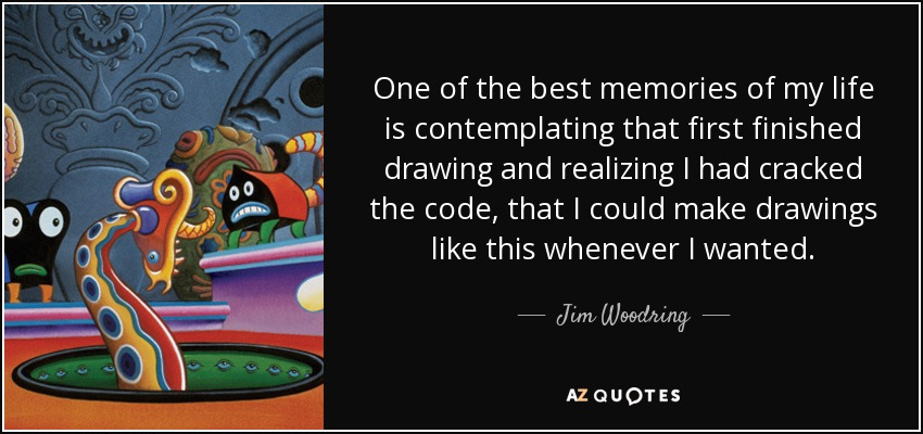 One of the best memories of my life is contemplating that first finished drawing and realizing I had cracked the code, that I could make drawings like this whenever I wanted. - Jim Woodring