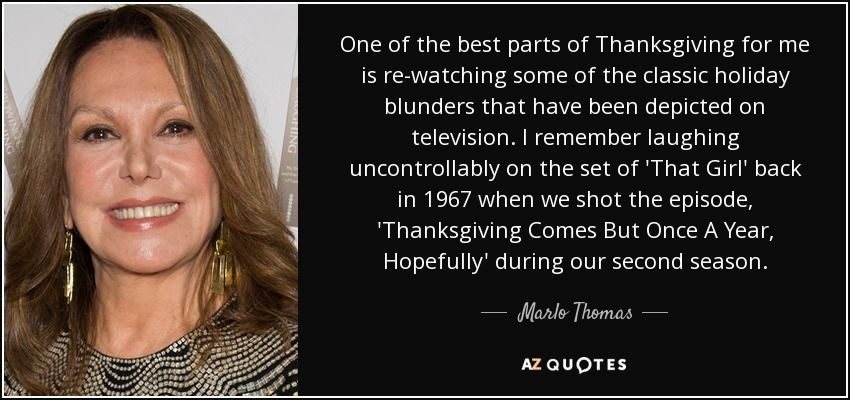 One of the best parts of Thanksgiving for me is re-watching some of the classic holiday blunders that have been depicted on television. I remember laughing uncontrollably on the set of 'That Girl' back in 1967 when we shot the episode, 'Thanksgiving Comes But Once A Year, Hopefully' during our second season. - Marlo Thomas