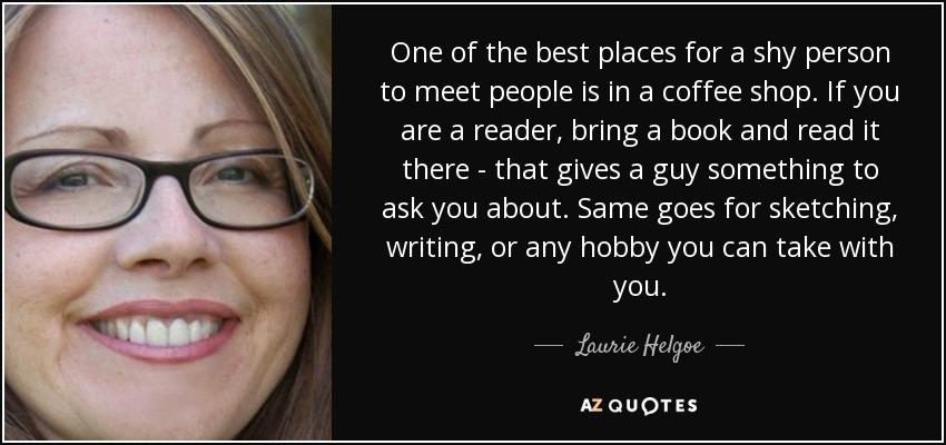 One of the best places for a shy person to meet people is in a coffee shop. If you are a reader, bring a book and read it there - that gives a guy something to ask you about. Same goes for sketching, writing, or any hobby you can take with you. - Laurie Helgoe