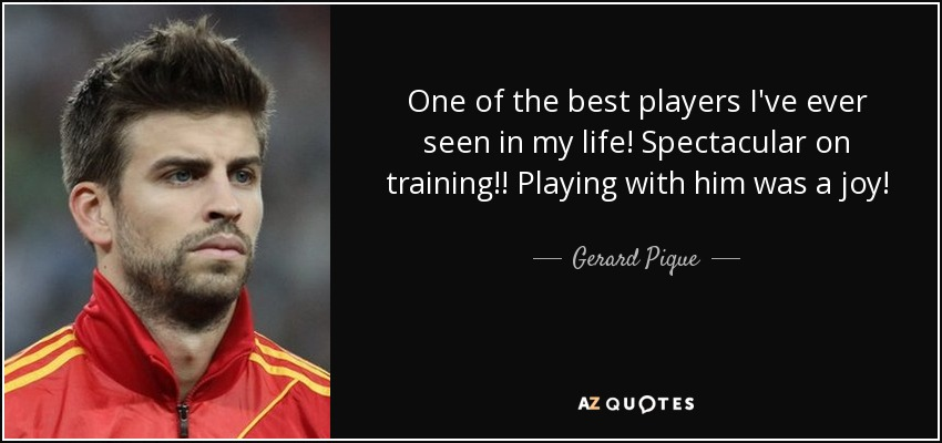 One of the best players I've ever seen in my life! Spectacular on training!! Playing with him was a joy! - Gerard Pique