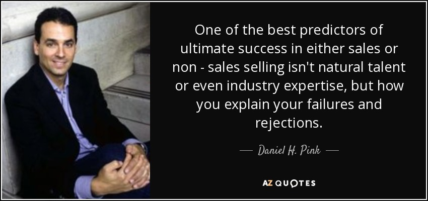 One of the best predictors of ultimate success in either sales or non - sales selling isn't natural talent or even industry expertise, but how you explain your failures and rejections. - Daniel H. Pink