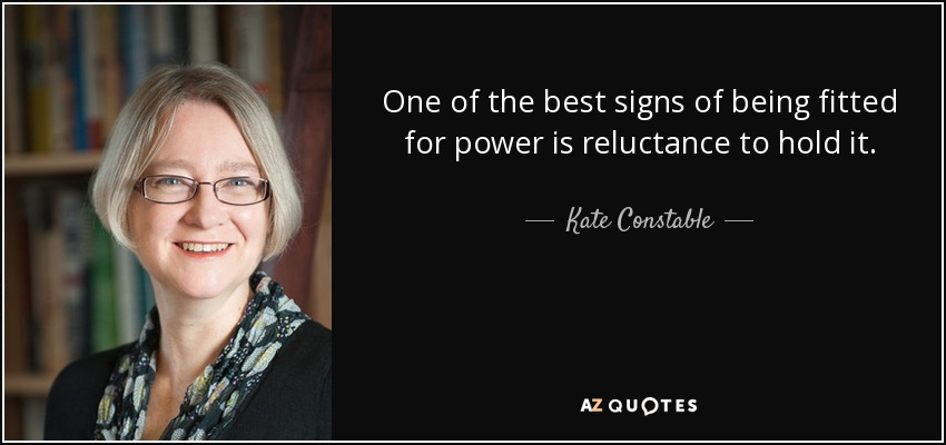 One of the best signs of being fitted for power is reluctance to hold it. - Kate Constable