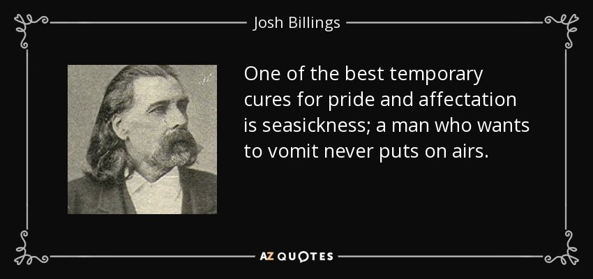 One of the best temporary cures for pride and affectation is seasickness; a man who wants to vomit never puts on airs. - Josh Billings