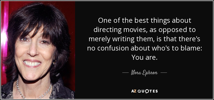 One of the best things about directing movies, as opposed to merely writing them, is that there's no confusion about who's to blame: You are. - Nora Ephron