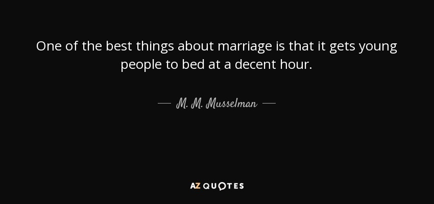 One of the best things about marriage is that it gets young people to bed at a decent hour. - M. M. Musselman