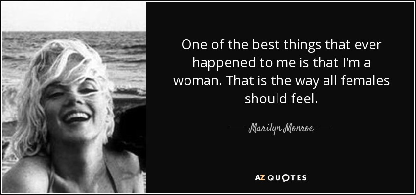One of the best things that ever happened to me is that I'm a woman. That is the way all females should feel. - Marilyn Monroe