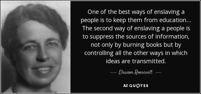 One of the best ways of enslaving a people is to keep them from education... The second way of enslaving a people is to suppress the sources of information, not only by burning books but by controlling all the other ways in which ideas are transmitted. - Eleanor Roosevelt