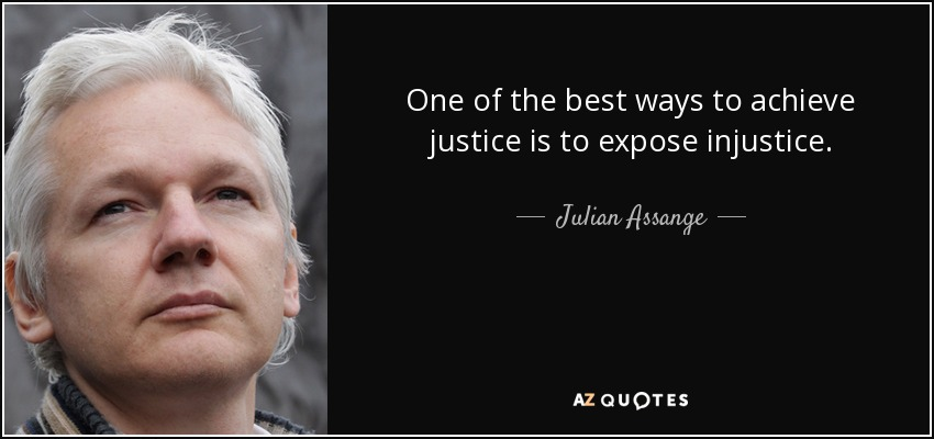 One of the best ways to achieve justice is to expose injustice. - Julian Assange