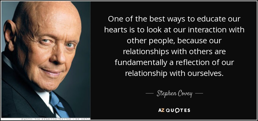 One of the best ways to educate our hearts is to look at our interaction with other people, because our relationships with others are fundamentally a reflection of our relationship with ourselves. - Stephen Covey