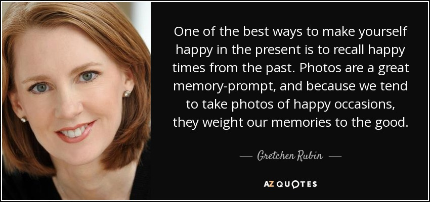 One of the best ways to make yourself happy in the present is to recall happy times from the past. Photos are a great memory-prompt, and because we tend to take photos of happy occasions, they weight our memories to the good. - Gretchen Rubin