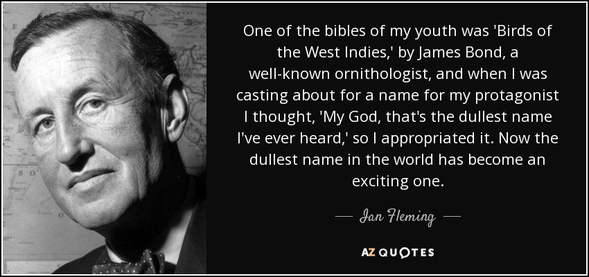 One of the bibles of my youth was 'Birds of the West Indies,' by James Bond, a well-known ornithologist, and when I was casting about for a name for my protagonist I thought, 'My God, that's the dullest name I've ever heard,' so I appropriated it. Now the dullest name in the world has become an exciting one. - Ian Fleming