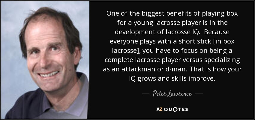 One of the biggest benefits of playing box for a young lacrosse player is in the development of lacrosse IQ. Because everyone plays with a short stick [in box lacrosse], you have to focus on being a complete lacrosse player versus specializing as an attackman or d-man. That is how your IQ grows and skills improve. - Peter Lawrence